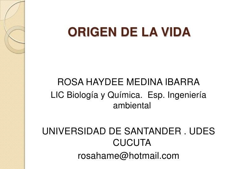 ORIGEN DE LA VIDA     ROSA HAYDEE MEDINA IBARRA  LIC Biología y Química. Esp. Ingeniería                  ambiental  UNIVE...