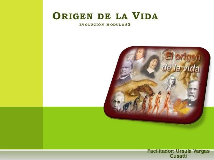 O RIGEN DE LA V IDA    EVOLUCIÓN MODULO# 3                          Facilitador: Ursula Vargas                            ...