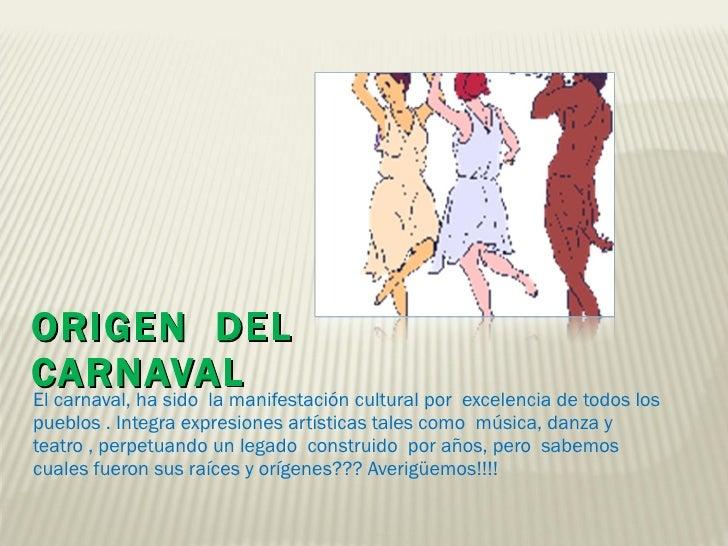 ORIGEN  DEL CARNAVAL  <ul><li>El carnaval, ha sido  la manifestación cultural por  excelencia de todos los pueblos . Integ...