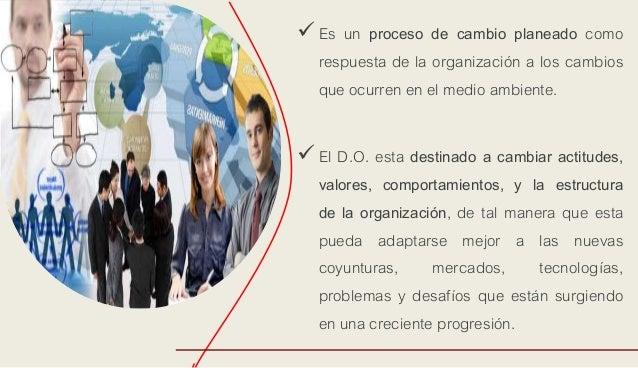 Es un proceso de cambio planeado como respuesta de la organización a los cambios que ocurren en el medio ambiente. El D....