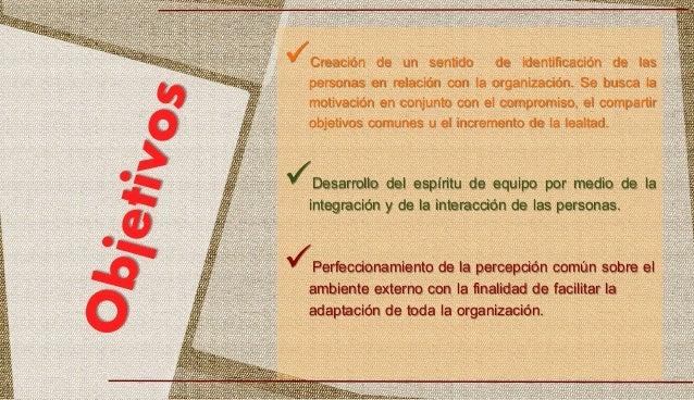 Creación de un sentido de identificación de las personas en relación con la organización. Se busca la motivación en conju...