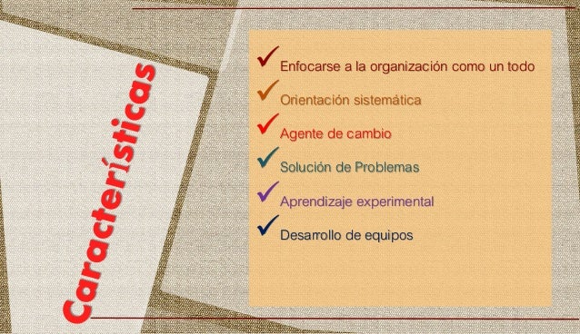 Enfocarse a la organización como un todo Orientación sistemática Agente de cambio Solución de Problemas Aprendizaje e...