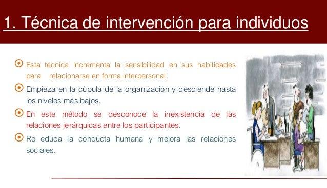 1. Técnica de intervención para individuos  Esta técnica incrementa la sensibilidad en sus habilidades para relacionarse ...