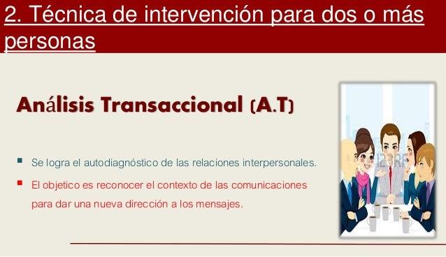 2. Técnica de intervención para dos o más personas Análisis Transaccional (A.T)  Se logra el autodiagnóstico de las relac...