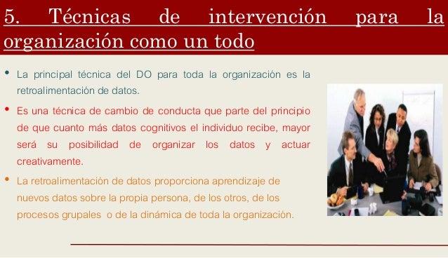 5. Técnicas de intervención para la organización como un todo • La principal técnica del DO para toda la organización es l...
