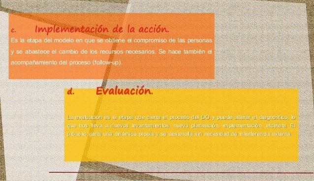 d. Evaluación. La evaluación es la etapa que cierra el proceso del DO y puede alterar el diagnostico, lo que nos lleva a n...