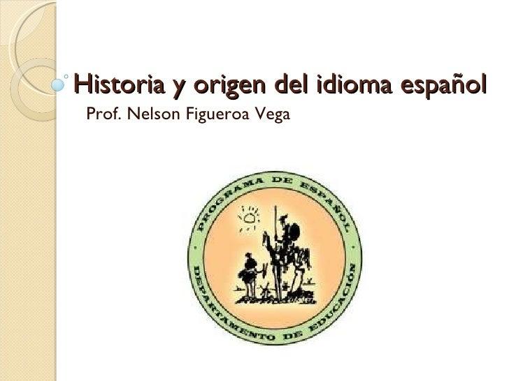 Historia y origen del idioma español Prof. Nelson Figueroa Vega