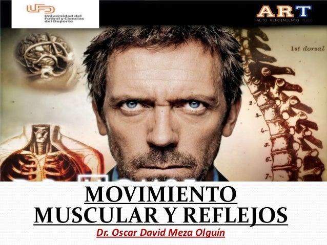 MOVIMIENTOMUSCULAR Y REFLEJOS    Dr. Oscar David Meza Olguín
