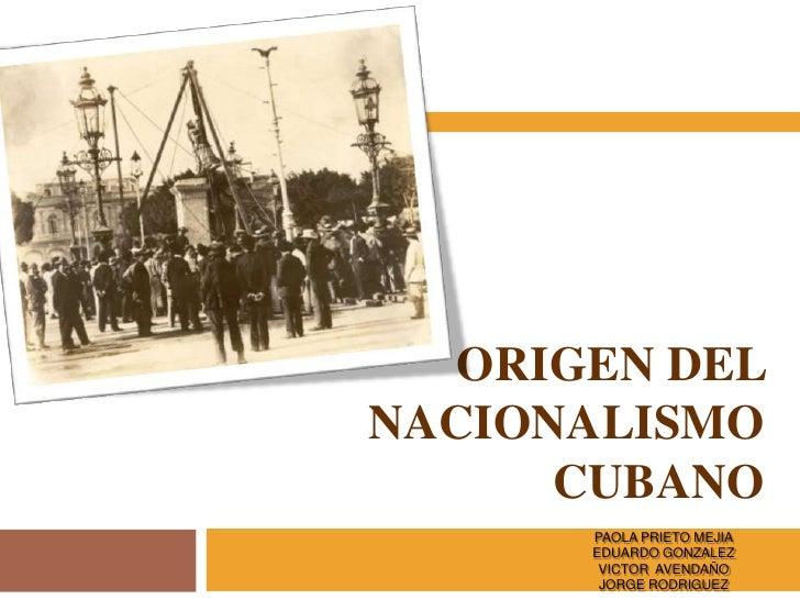 ORIGEN DEL NACIONALISMO       CUBANO        PAOLA PRIETO MEJIA        EDUARDO GONZALEZ         VICTOR AVENDAÑO         JOR...