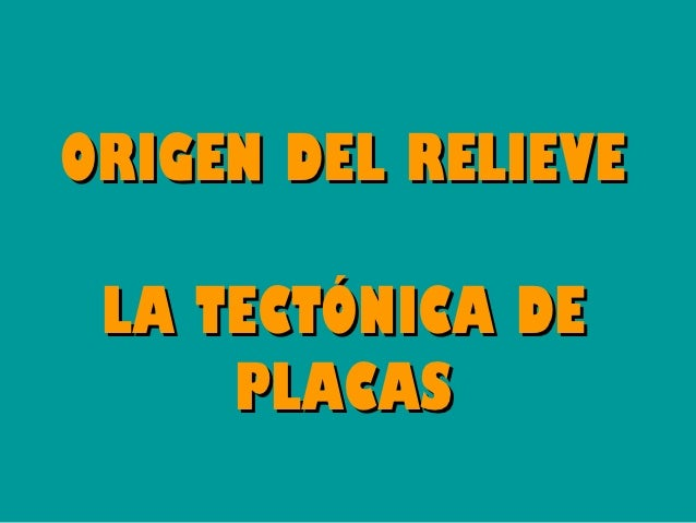 ORIGEN DEL RELIEVE LA TECTÓNICA DE     PLACAS