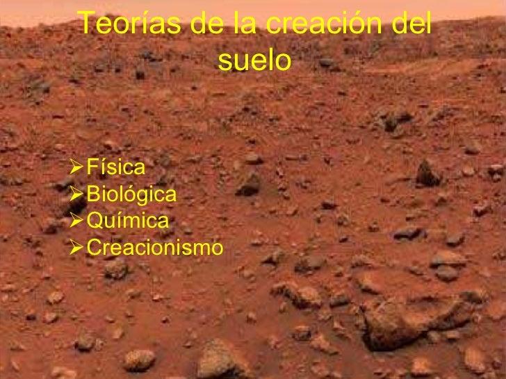 Teorías de la creación del          sueloFísicaBiológicaQuímicaCreacionismo