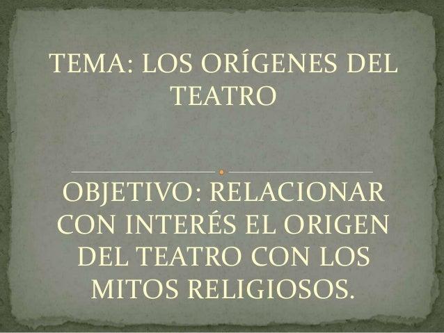 TEMA: LOS ORÍGENES DEL        TEATROOBJETIVO: RELACIONARCON INTERÉS EL ORIGEN DEL TEATRO CON LOS  MITOS RELIGIOSOS.