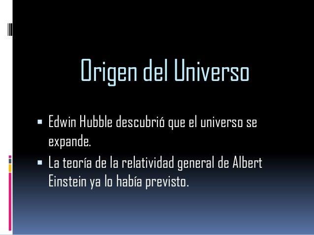 Origen del Universo  Edwin Hubble descubrió que el universo se  expande.  La teoría de la relatividad general de Albert ...