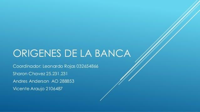 ORIGENES DE LA BANCA Coordinador: Leonardo Rojas 032654866 Sharon Chavez 25.231.231 Andres Anderson AO 288853 Vicente Arau...