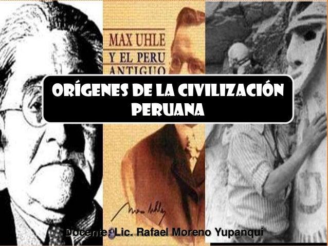 Orígenes DE LA CIVILIZACIÓN         PERUANA Docente: Lic. Rafael Moreno Yupanqui