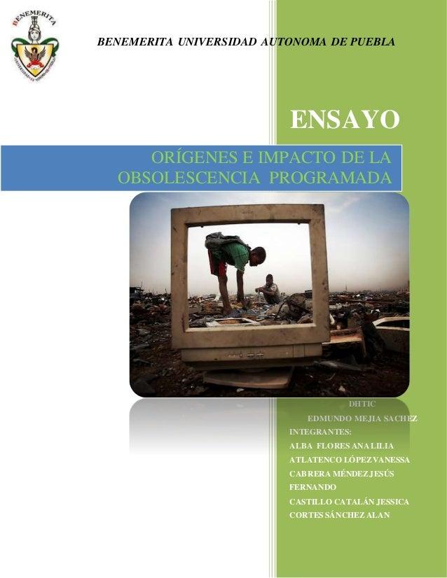 BENEMERITA UNIVERSIDAD AUTONOMA DE PUEBLA  ENSAYO  ORÍGENES E IMPACTO DE LA  OBSOLESCENCIA PROGRAMADA  DHTIC  EDMUNDO MEJI...