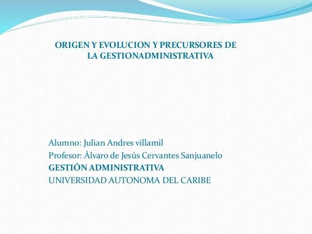ORIGEN Y EVOLUCION Y PRECURSORES DE  LA GESTIONADMINISTRATIVA  Alumno: Julian Andres villamil  Profesor: Álvaro de Jesús C...