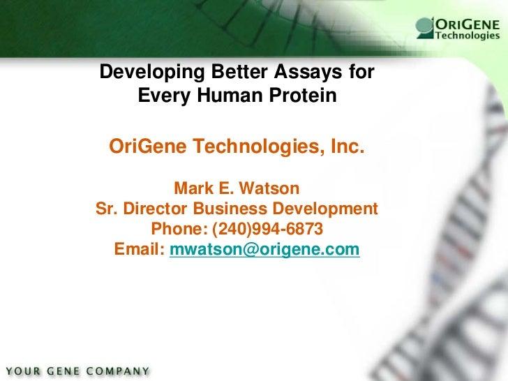 Developing Better Assays for   Every Human Protein OriGene Technologies, Inc.          Mark E. WatsonSr. Director Business...