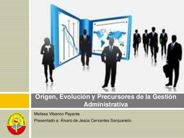 Melissa Vibanco Payares Presentado a: Álvaro de Jesús Cervantes Sanjuanelo Origen, Evolución y Precursores de la Gestión A...