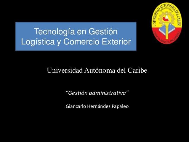 """Tecnología en Gestión Logística y Comercio Exterior  Universidad Autónoma del Caribe """"Gestión administrativa"""" Giancarlo He..."""
