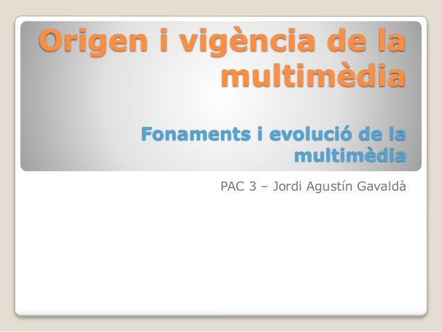 Origen i vigència de la multimèdia Fonaments i evolució de la multimèdia PAC 3 – Jordi Agustín Gavaldà