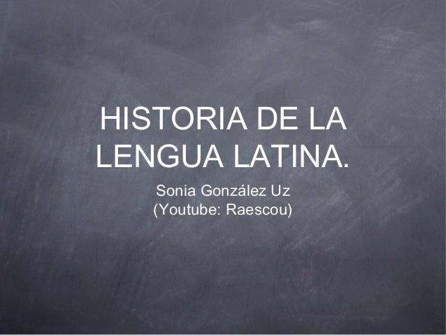 HISTORIA DE LA LENGUA LATINA. Sonia González Uz (Youtube: Raescou)