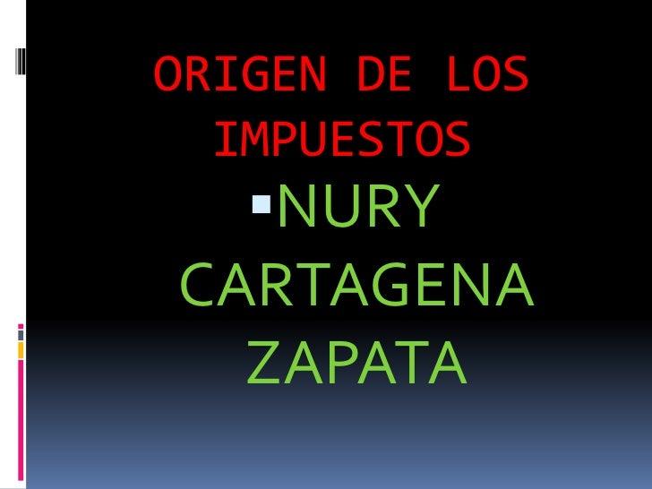 ORIGEN DE LOS IMPUESTOS<br />NURY     CARTAGENA  ZAPATA<br />