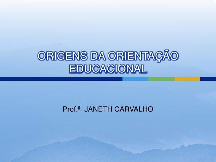 ORIGENS DA ORIENTAÇÃO     EDUCACIONAL   Prof.ª JANETH CARVALHO