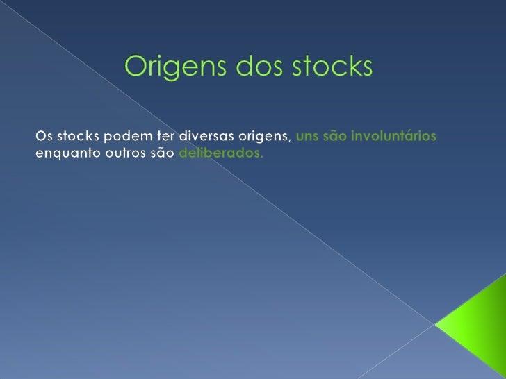 Origens dos stocks <br />Os stocks podem ter diversas origens, uns são involuntários enquanto outros são deliberados.<br />