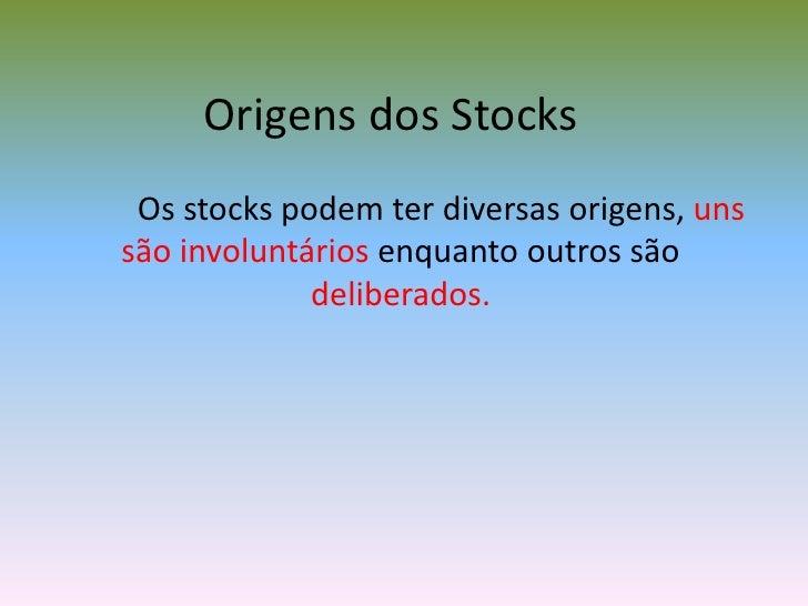 Origens dos Stocks<br />Os stocks podem ter diversas origens, uns são involuntáriosenquanto outros são deliberados.<br />