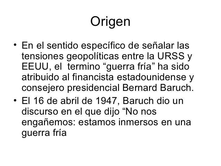 """Origen• En el sentido específico de señalar las  tensiones geopolíticas entre la URSS y  EEUU, el termino """"guerra fría"""" ha..."""