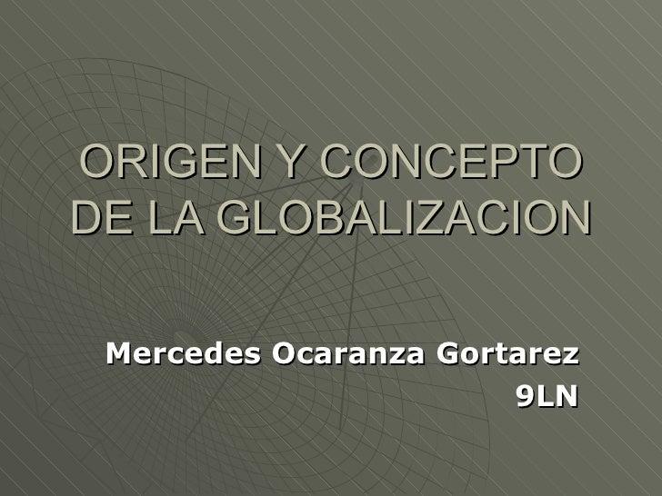 ORIGEN Y CONCEPTO DE LA GLOBALIZACION Mercedes Ocaranza Gortarez 9LN