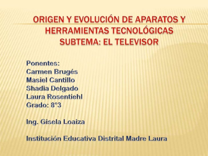 ORIGEN Y EVOLUCIÓN DE APARATOS Y HERRAMIENTAS TECNOLÓGICASSubtema: El televisor<br />Ponentes: <br />Carmen Brugés<br />Ma...