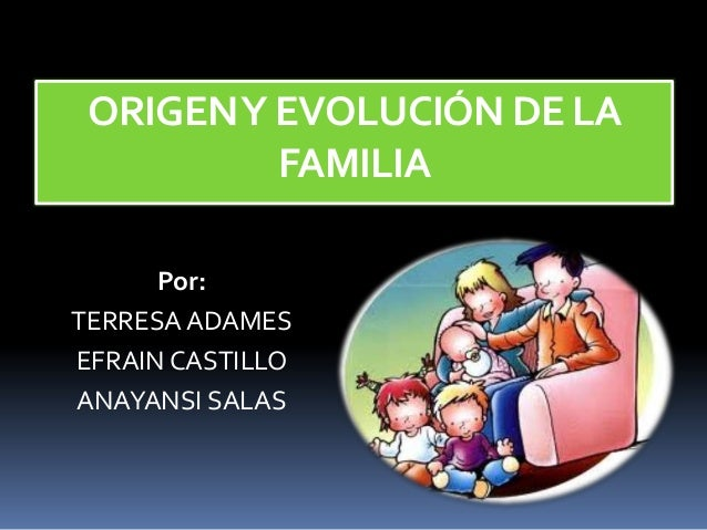 ORIGEN Y EVOLUCIÓN DE LA FAMILIA Por: TERRESA ADAMES EFRAIN CASTILLO ANAYANSI SALAS