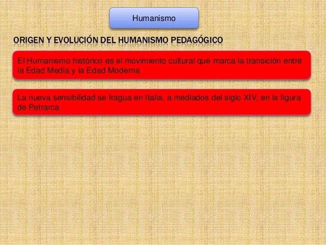 Humanismo  ORIGEN Y EVOLUCIÓN DEL HUMANISMO PEDAGÓGICO El Humanismo histórico es el movimiento cultural que marca la trans...