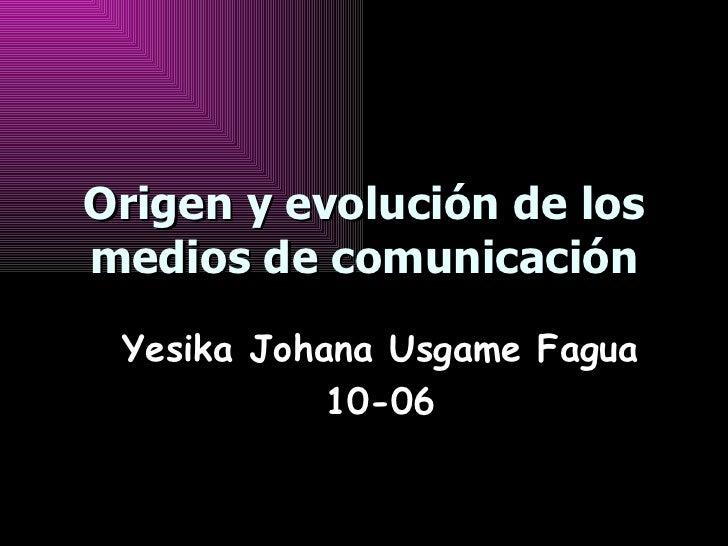 Origen y evolución de los medios de comunicación Yesika Johana Usgame Fagua 10-06