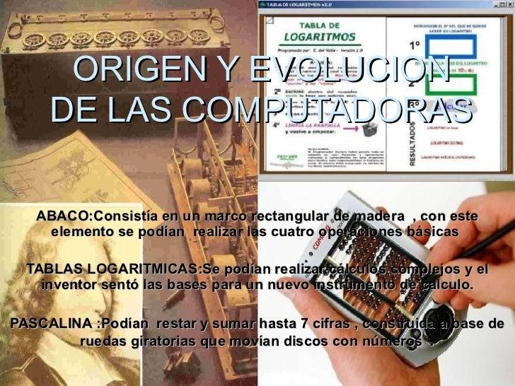 ORIGEN Y EVOLUCION     DE LAS COMPUTADORAS   ABACO:Consistía en un marco rectangular de madera , con este    elemento se p...
