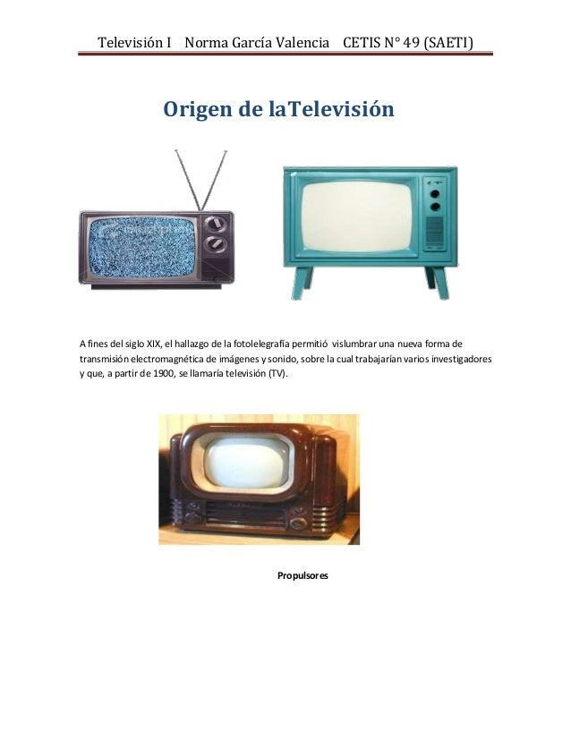 Televisión I Norma García Valencia CETIS N° 49 (SAETI)  Origen de laTelevisión  A fines del siglo XIX, el hallazgo de la f...