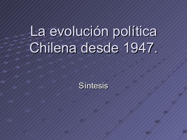 La evolución políticaChilena desde 1947.        Síntesis