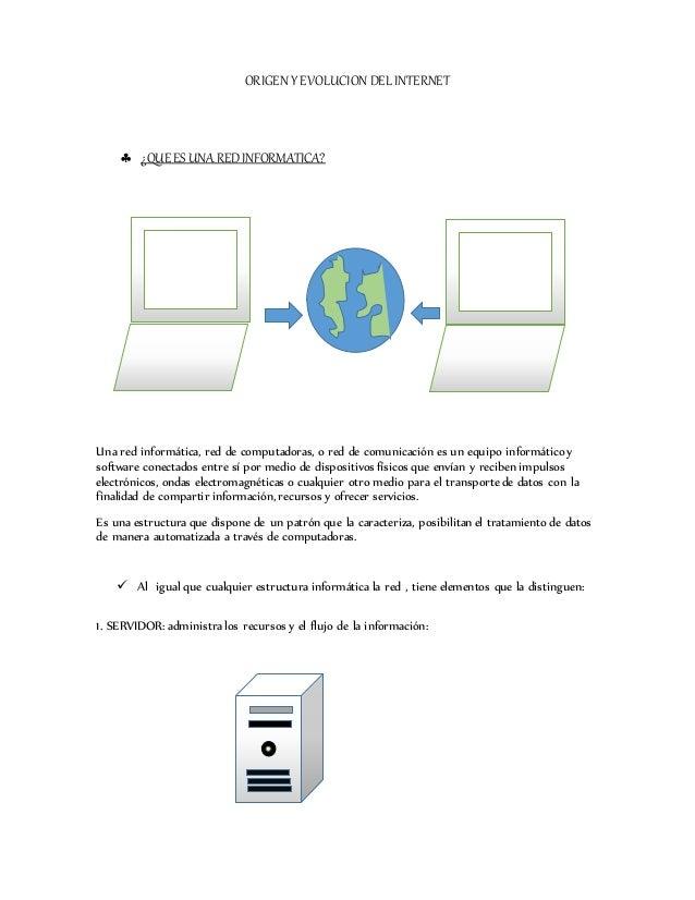 ORIGEN Y EVOLUCION DEL INTERNET  ¿QUEES UNAREDINFORMATICA? Una red informática, red de computadoras, o red de comunicació...