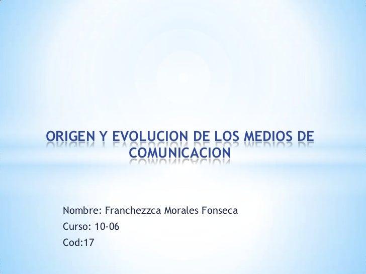 Nombre: Franchezzca Morales Fonseca<br />Curso: 10-06     <br />Cod:17<br />ORIGEN Y EVOLUCION DE LOS MEDIOS DE COMUNICACI...