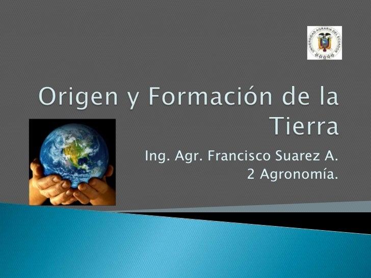 Origen y Formación de la Tierra<br />Ing. Agr. Francisco Suarez A.<br />2 Agronomía.<br />