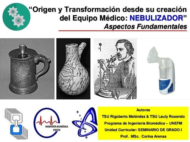 """""""Origen y Transformación desde su creación del Equipo Médico: NEBULIZADOR"""" Aspectos Fundamentales Autores TSU Rigoberto Me..."""