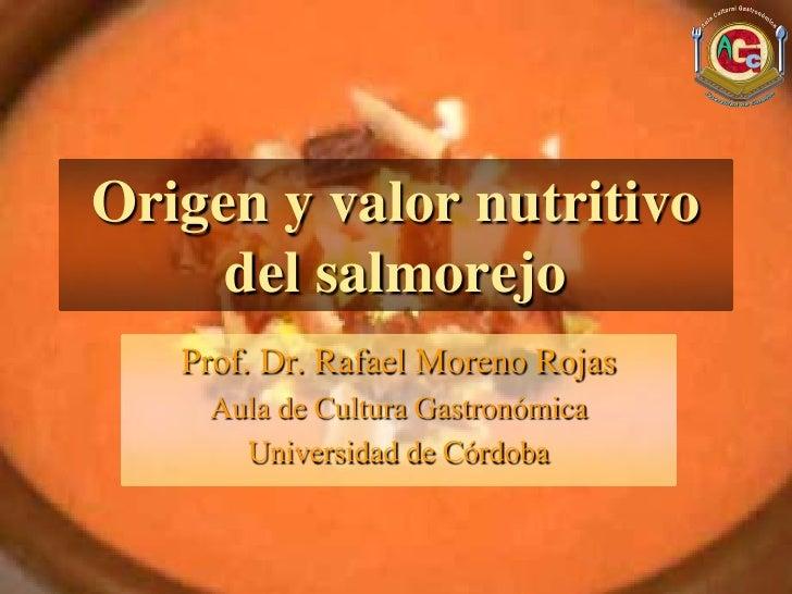 Origen y valor nutritivo     del salmorejo   Prof. Dr. Rafael Moreno Rojas    Aula de Cultura Gastronómica      Universida...