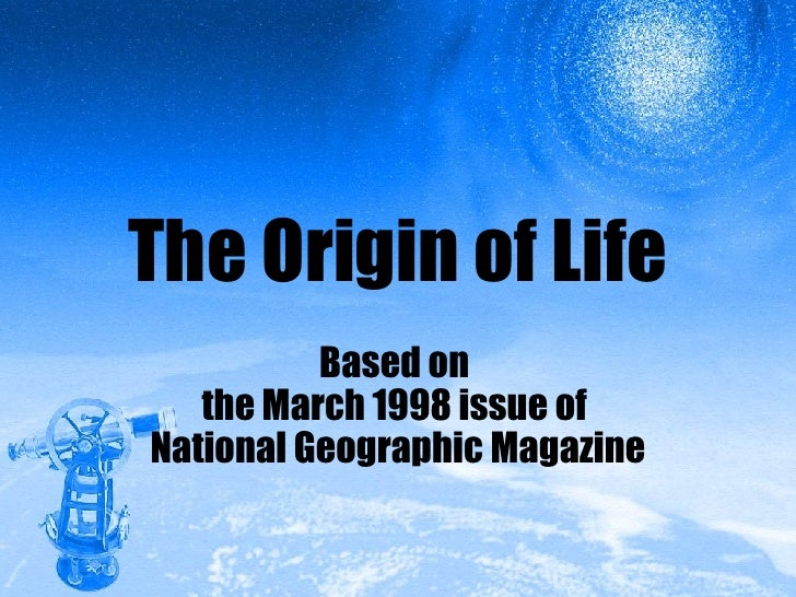 The Origin of Life Based on  the March 1998 issue of  National Geographic Magazine