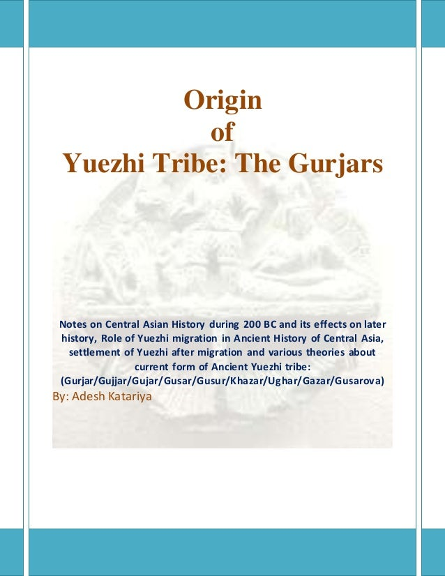 Origin of Yuezhi Tribe: The Gurjars Notes on Central Asian History during 200 BC and its effects on later history, Role of...