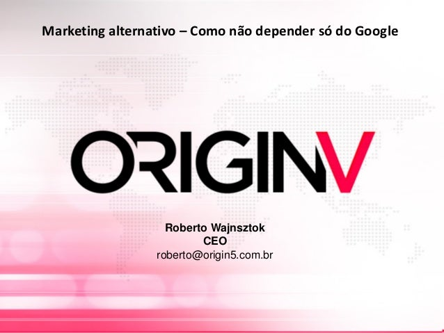 Marketing alternativo – Como não depender só do Google Roberto Wajnsztok CEO roberto@origin5.com.br