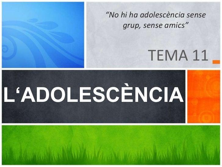 """TEMA 11<br />""""No hi ha adolescència sense grup, sense amics""""<br />L'ADOLESCÈNCIA<br />"""