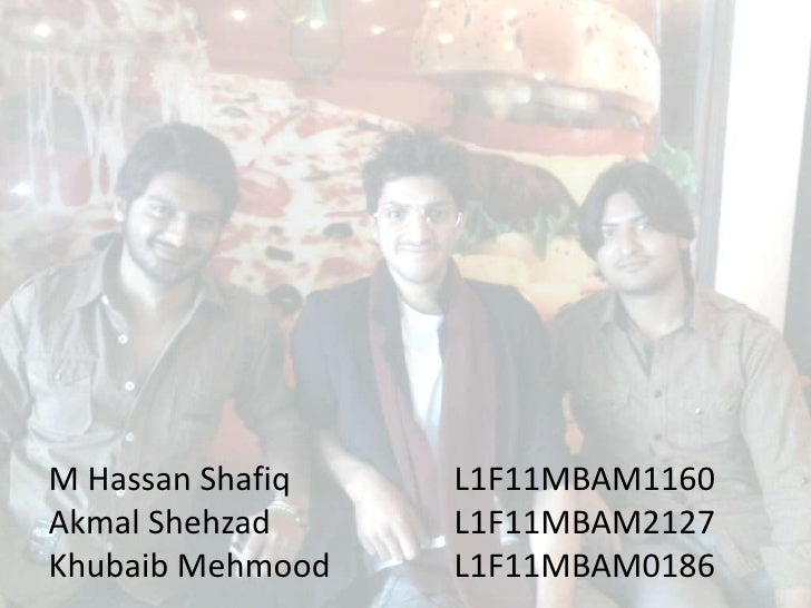 M Hassan Shafiq   L1F11MBAM1160Akmal Shehzad     L1F11MBAM2127Khubaib Mehmood   L1F11MBAM0186