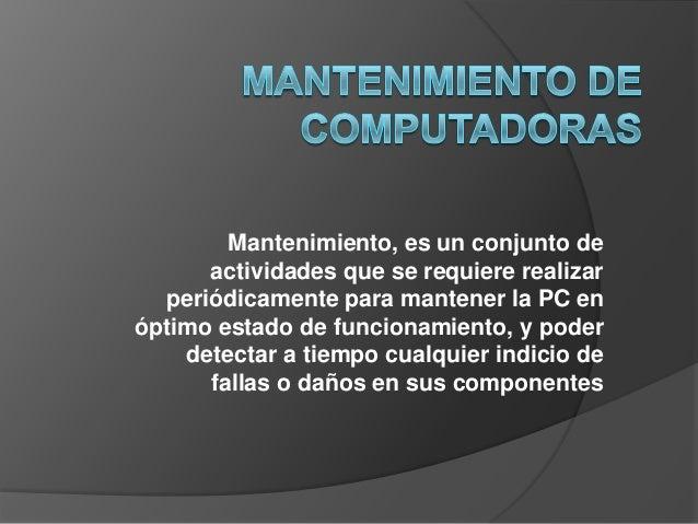 Mantenimiento, es un conjunto de actividades que se requiere realizar periódicamente para mantener la PC en óptimo estado ...